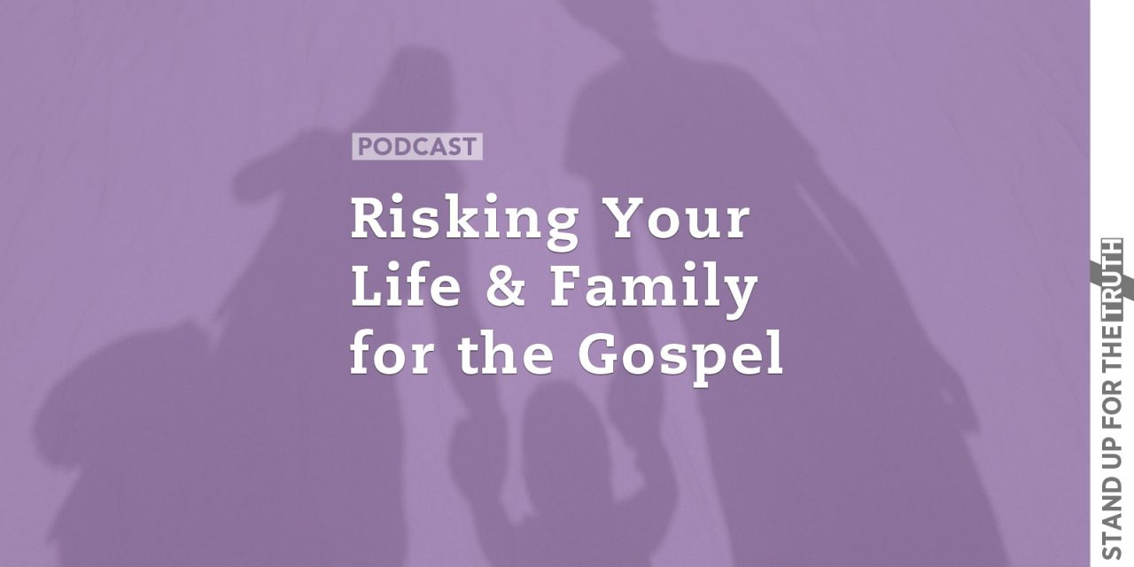 Risking Your Life and Family for the Gospel