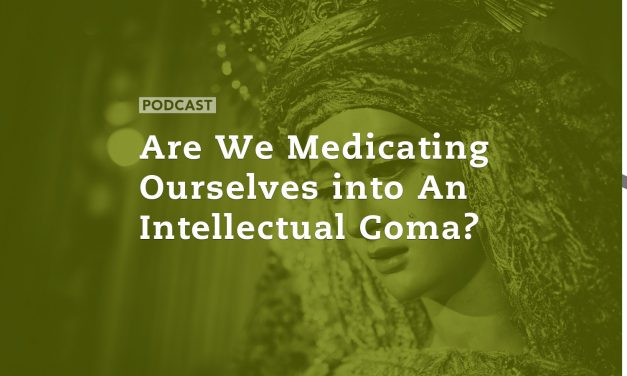 Are we Medicating Ourselves into an Intellectual Coma?