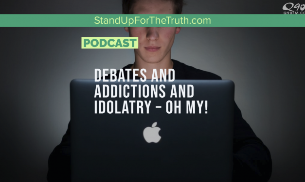 Debates and Idolatry and Addictions – Oh My!